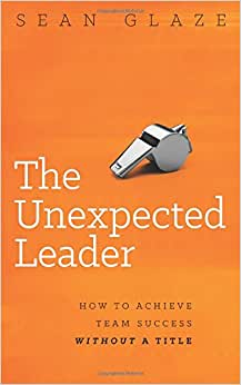 The Unexpected Leader: How To Achieve Team Success Without A Title