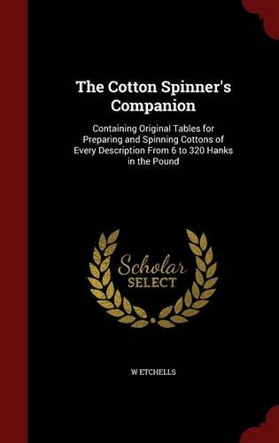 The Cotton Spinner's Companion: Containing Original Tables for Preparing and Spinning Cottons of Every Description From 6 to 320 Hanks in the Pound