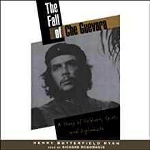 The Fall of Che Guevara: A Story of Soldiers, Spies, and Diplomats (       UNABRIDGED) by Henry Butterfield Ryan Narrated by Richard McGonagle
