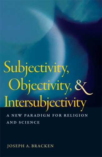 Subjectivity, Objectivity, and Intersubjectivity: A New Paradigm for Religion and Science, JOSEPH A. BRACKEN