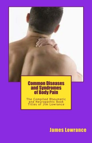 Common Diseases And Syndromes Of Body Pain: The Compiled Rheumatic And Neuropathic Book Titles Of Jim Lowrance