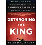 img - for [(Dethroning the King: The Hostile Takeover of Anheuser-Busch, an American Icon )] [Author: Julie Macintosh] [Nov-2011] book / textbook / text book