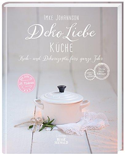 Deko Liebe - Küche: Koch- und Dekorezepte fürs ganze Jahr