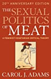 The Sexual Politics of Meat: A Feminist-vegetarian Critical Theory, 20th Anniversary Edition (1441173285) by Adams, Carol J.
