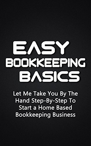 Easy Bookkeeping Basics: Let Me Take You By The Hand Step-By-Step To Start a Home Based Bookkeeping Business