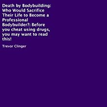 Death by Bodybuilding: Who Would Sacrifice Their Life to Become a Professional Bodybuilder? (       UNABRIDGED) by Trevor Clinger Narrated by Paul J. Caliendo