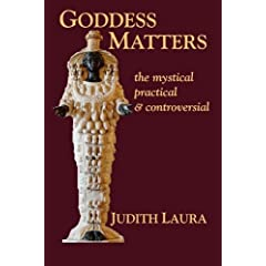 Goddess Matters: The Mystical, Practical, & Controversial