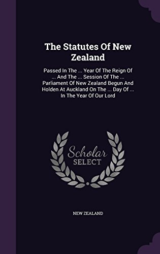 The Statutes Of New Zealand: Passed In The ... Year Of The Reign Of ... And The ... Session Of The ... Parliament Of New Zealand Begun And Holden At ... On The ... Day Of ... In The Year Of Our Lord