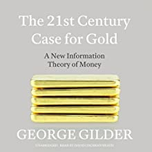 The 21st Century Case for Gold: A New Information Theory of Money Audiobook by George Gilder Narrated by David Cochran Heath