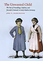 The Unwanted Child - The Fate of Foundlings, Orphans and Juvenile Criminals in Early Modern Germany