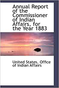 annual report of the commissioner of indian affairs for the year 1883 united states office of