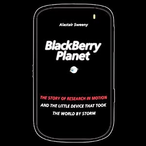 BlackBerry Planet: The Story of Research in Motion and the Little Device That Took the World by Storm | [Alastair Sweeny]