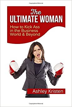 Download book The Ultimate Woman: How to Kick Ass in the Business World & Beyond