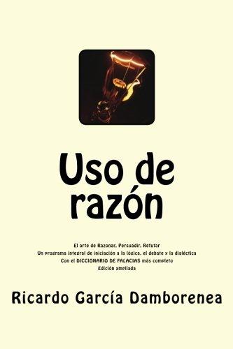 Uso de razón: El arte de Razonar, Persuadir, Refutar. Un programa integral de iniciación a la lógica, el debate y la dialéctica.