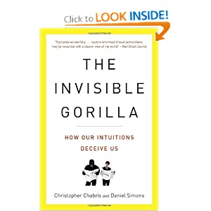 The Invisible Gorilla: How Our Intuitions Deceive Us Christopher Chabris and Daniel Simons