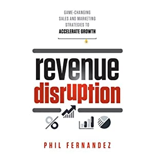 Revenue Disruption: Game-Changing Sales and Marketing Strategies to Accelerate Growth | [Phil Fernandez]