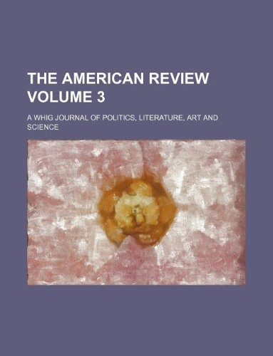 The American review Volume 3 ; a Whig journal of politics, literature, art and science