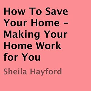 How to Save Your Home: Making Your Home Work for You | [Sheila Hayford]
