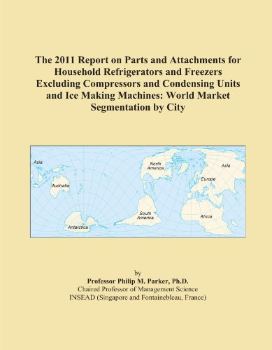 The 2011 Report on Parts and Attachments for Household Refrigerators and Freezers Excluding Compressors and Condensing Units and Ice Making Machines: World Market Segmentation by City