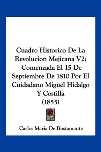 Cuadro Historico De La Revolucion Mejicana V2: Comenzada El 15 De Septiembre De 1810 Por El Cuidadano Miguel Hidalgo Y Costilla (1855) (Spanish Edition)