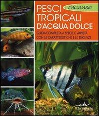 Pesci tropicali d'acqua dolce. Guida completa a specie e varietà con le caratteristiche e le esigenze (Acquario)