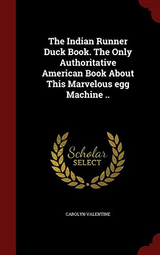 The Indian Runner Duck Book. The Only Authoritative American Book About This Marvelous egg Machine ..
