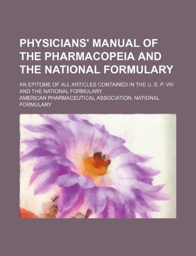 Physicians' manual of the Pharmacopeia and the National formulary; an epitome of all articles contained in the U. S. P. viii and the National formulary