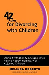 42 Rules for Divorcing with Children: Doing It with Dignity & Grace While Raising Happy, Healthy, Well-Adjusted