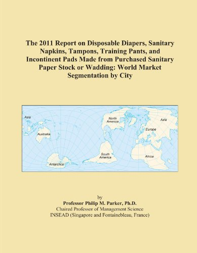 The 2011 Report on Disposable Diapers, Sanitary Napkins, Tampons, Training Pants, and Incontinent Pads Made from Purchased Sanitary Paper Stock or Wadding: World Market Segmentation by City