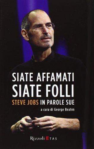 Siate affamati. Siate folli. Steve Jobs in parole sue