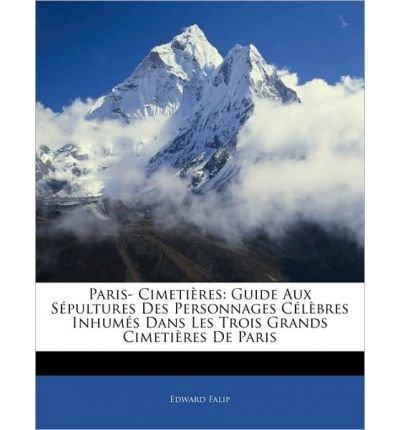 Paris- Cimetieres: Guide Aux Sepultures Des Personnages Celebres Inhumes Dans Les Trois Grands Cimetieres de Paris (Paperback)(French) - Common