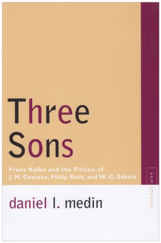 Three Sons: Franz Kafka and the Fiction of J. M. Coetzee, Philip Roth, and W. G. Sebald (Avant-Garde & Modernism Studies), Daniel L. Medin