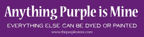 Purple Bumper Sticker - Anything Purple Is Mine. Everything Else Can Be Dyed or Painted.