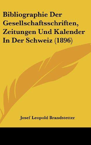 Bibliographie Der Gesellschaftsschriften, Zeitungen Und Kalender in Der Schweiz (1896)