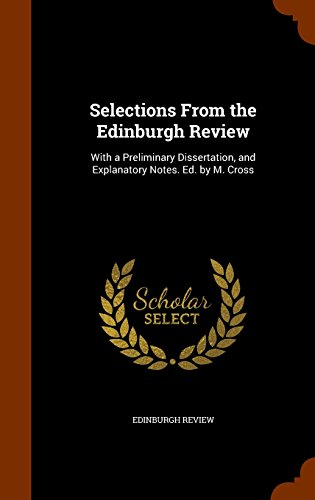 Selections From the Edinburgh Review: With a Preliminary Dissertation, and Explanatory Notes. Ed. by M. Cross