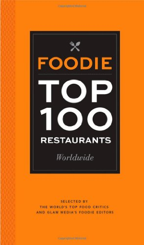 Foodie Top 100 Restaurants Worldwide: Selected By The World'S Top Food Critics And Glam Media'S Foodie Editors