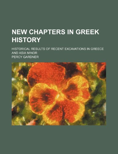 New Chapters in Greek History; Historical Results of Recent Excavations in Greece and Asia Minor