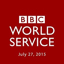 BBC Newshour, July 27, 2015  by Owen Bennett-Jones, Lyse Doucet, Robin Lustig, Razia Iqbal, James Coomarasamy, Julian Marshall Narrated by BBC Newshour