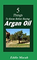 5 Things to Know Before Buying Argan Oil - A quick and informative guide on Argan Oil including Argan Oil for hair, Moroccan Argan Oil and much more. (English Edition)