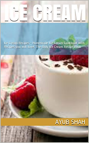 ICE CREAM: Ice Cream Recipes - Homemade Ice Cream Cookbook with Recipes you will love!: The Only Ice Cream Recipe Book by AYUB SHAH