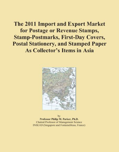 The 2011 Import and Export Market for Postage or Revenue Stamps, Stamp-Postmarks, First-Day Covers, Postal Stationery, and Stamped Paper As Collector's Items in Asia PDF