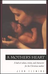 A Mother's Heart, A Look at Values, Vision, and Character for the Christian Mother