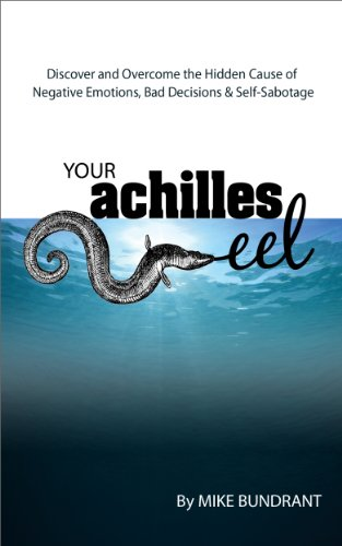 Your Achilles Eel : Discover and Overcome the Hidden Cause of Negative Emotions, Bad Decisions  and Self-Sabotage
