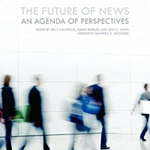 The Future of News: An Agenda of Perspectives | [Maxwell E. McCombs (editor), Kelly Kaufhold (editor), Amber Hinsley (editor), Seth Lewis (editor)]