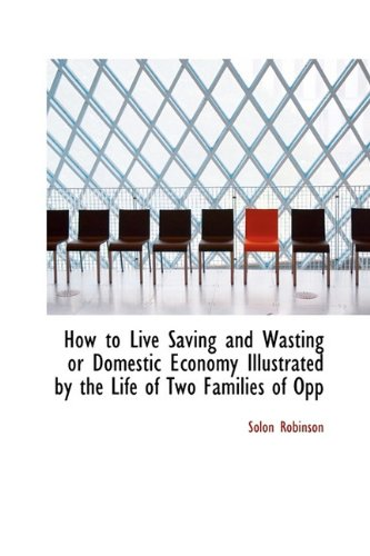 How to Live Saving and Wasting or Domestic Economy Illustrated by the Life of Two Families of Opp