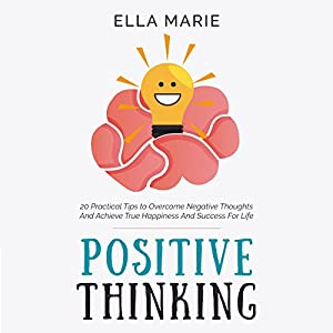 Positive Thinking: 20 Practical Tips to Overcome Negative Thoughts and Achieve True Happiness and Success for Life Audiobook