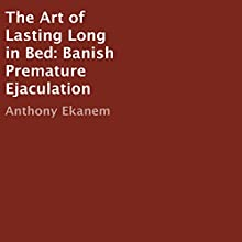 The Art of Lasting Long in Bed: Banish Premature Ejaculation (       UNABRIDGED) by Anthony Ekanem Narrated by Kirk Hanley