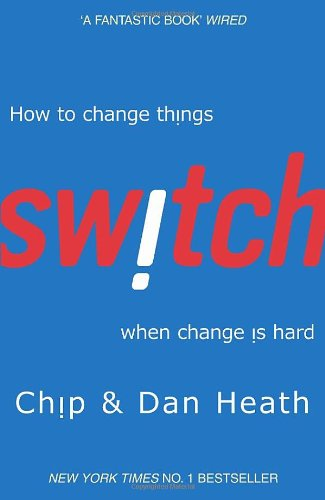 Switch: How to Change Things When Change Is Hard. by Chip Heath, Dan Heath
