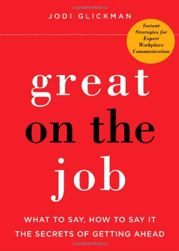 Great on the Job: What to Say, How to Say it: The Secrets to Getting Ahead