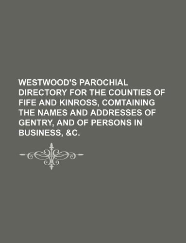 Westwood's Parochial Directory for the Counties of Fife and Kinross, comtaining the names and addresses of Gentry, and of Persons in Business, &c.